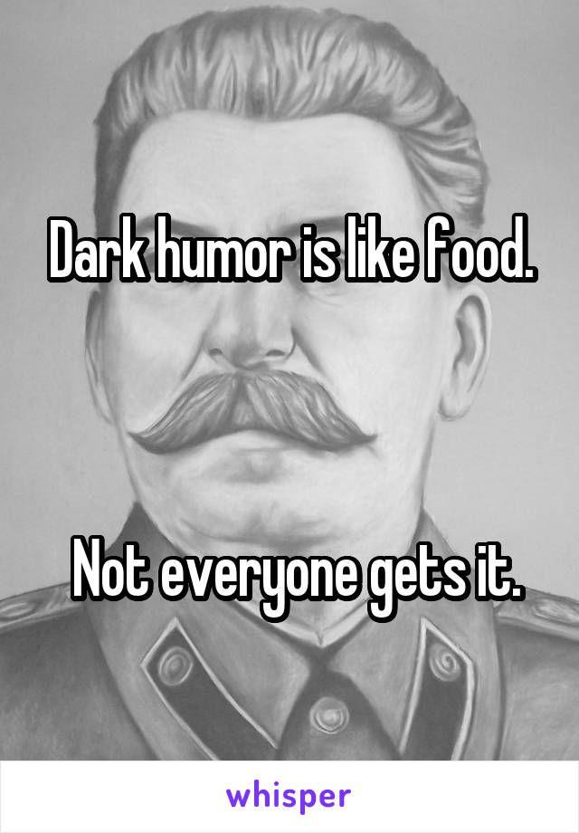 Dark humor is like food.     Not everyone gets it.