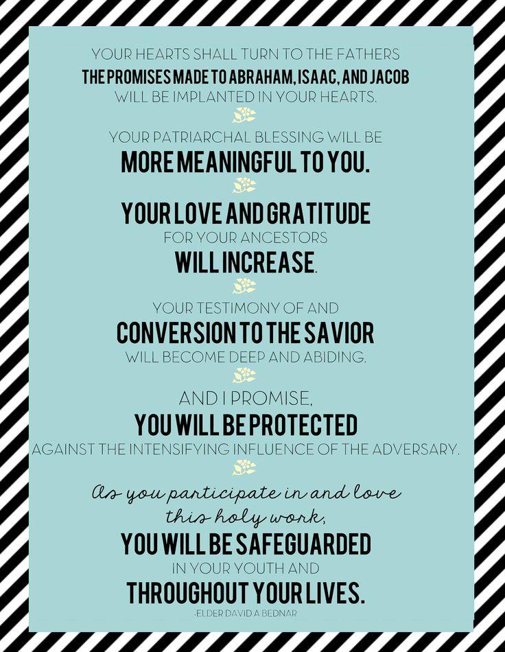 """""""votre cœur se tournera vers vos ancêtres. Les promesses faites à Abraham, Isaac et Jacob seront implantées dans votre cœur Votre bénédiction patriarcale contenant la déclaration de votre lignage vous liera à ces pères et aura plus de sens pour vous. Votre amour et votre reconnaissance envers vos ancêtres augmenteront... Et je vous promets que vous serez protégés de l'influence de plus en plus intense de l'adversaire..."""" - David A. Bednar - Le cœur des enfants se tournera - Octobre 2011"""