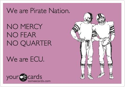 We are Pirate Nation. NO MERCY NO FEAR NO QUARTER We are ECU.