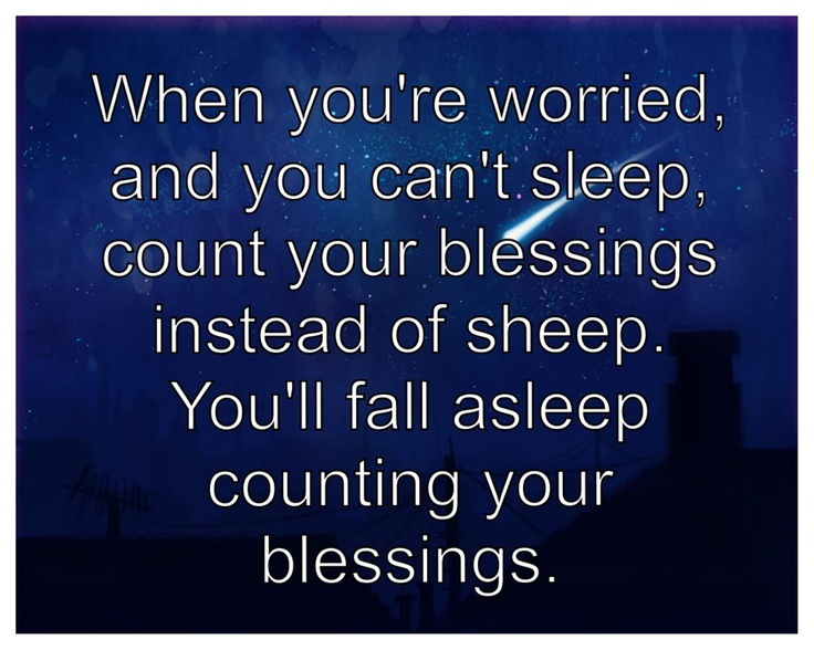When you're worried and you can't sleep, count your blessings instead of sheep. You'll fall asleep counting your blessings.: