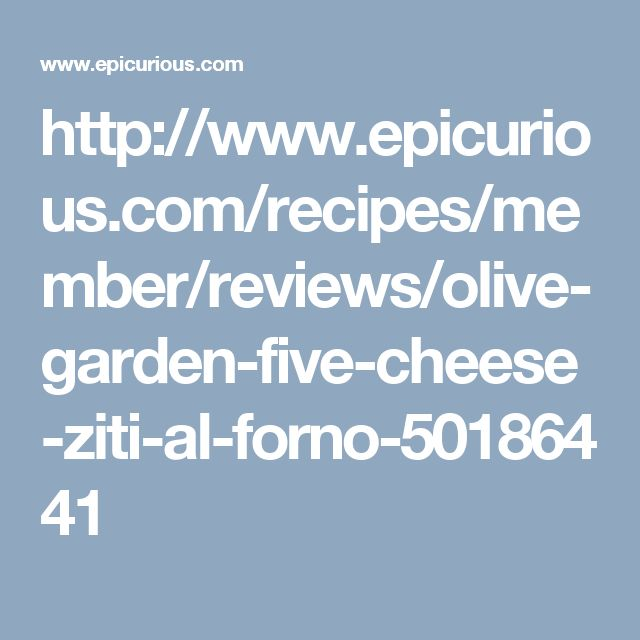 http://www.epicurious.com/recipes/member/reviews/olive-garden-five-cheese-ziti-al-forno-50186441