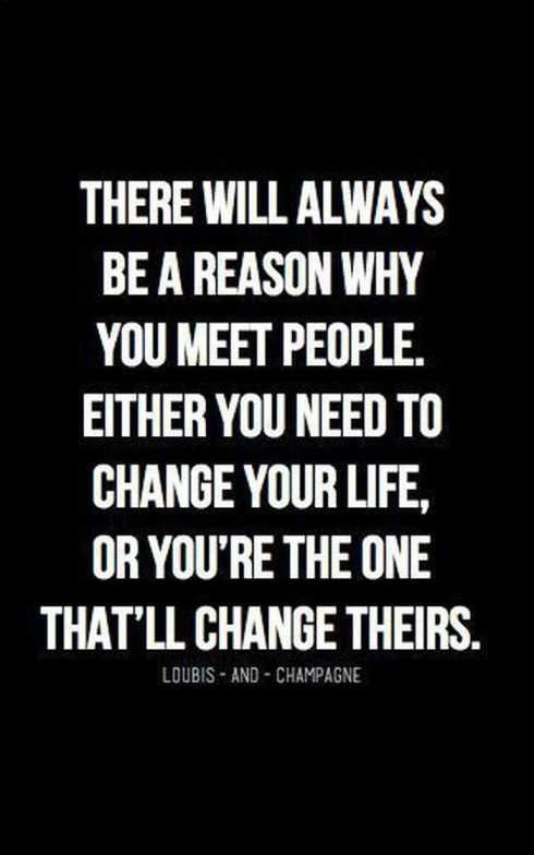 There will always be a reason why you meet people. Either you need to change your life, or you're the one that'll change theirs.