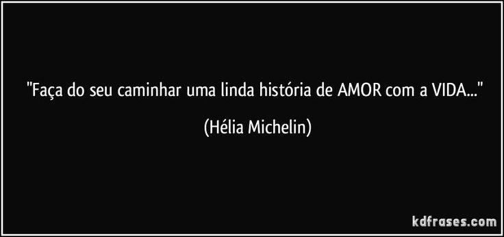 """""""Faça do seu caminhar uma linda história de AMOR com a VIDA..."""" (Hélia Michelin)"""
