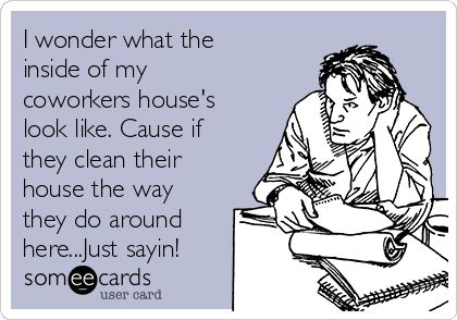 I wonder what the inside of my coworkers house's look like. Cause if they clean their house the way they do around here...Just sayin!