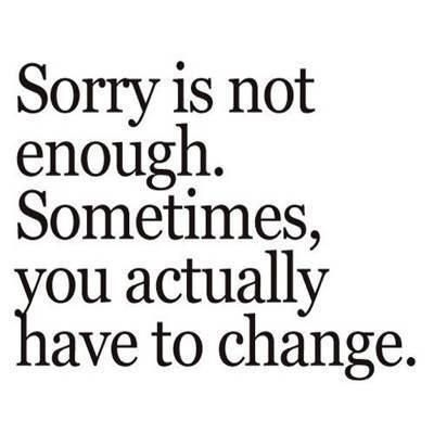 I keep saying this.  Sometimes it's just a word if you keep messing up, Sorry means nothing. Prove it!