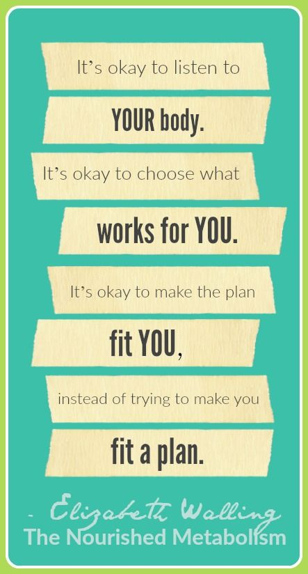 """""""It's okay to listen to YOUR body. It's okay to choose what works for YOU. It's okay to make the plan fit YOU, instead of trying to make you fit a plan."""" - Elizabeth Walling, The Nourished Metabolism --> http://www.livingthenourishedlife.com/books/the-nourished-metabolism/"""