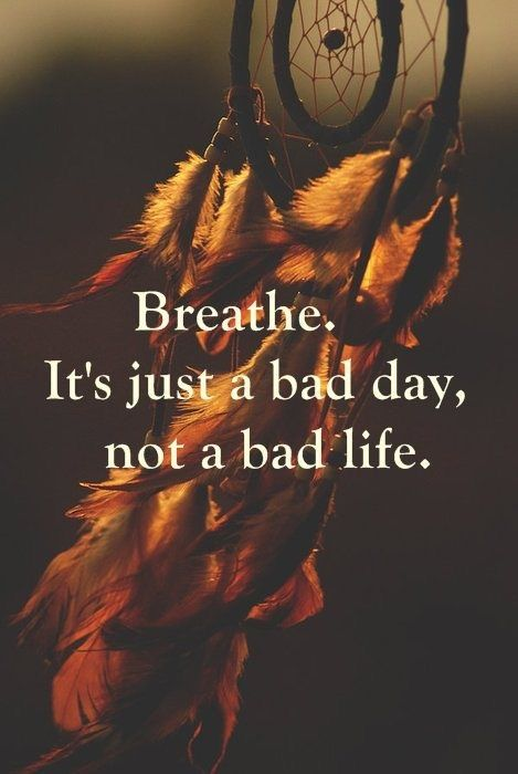 Just breath! Everyone has bad days... It's how you react to it that makes a difference