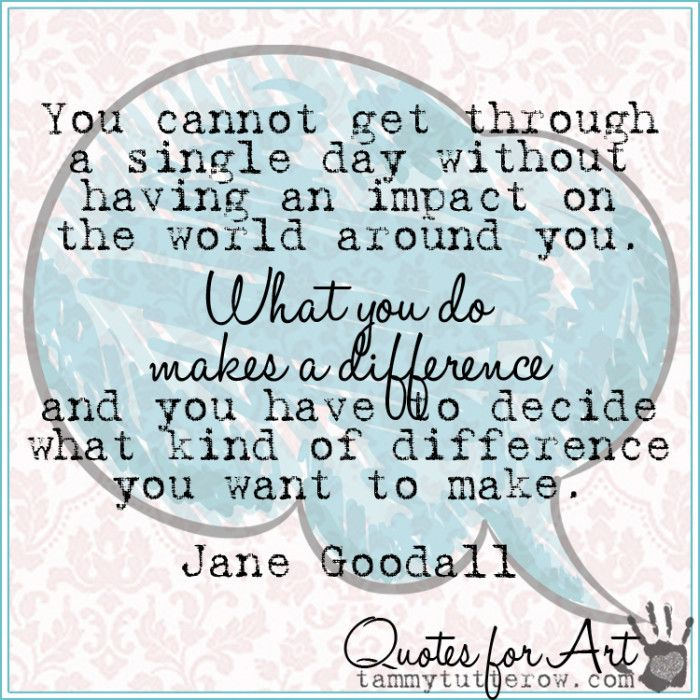 Tammy Tutterow Quotes for Art | You cannot get through a single day without having an impact on the world around you. What you do makes a difference and you have to decide what kind of difference you want to make. Jane Goodall