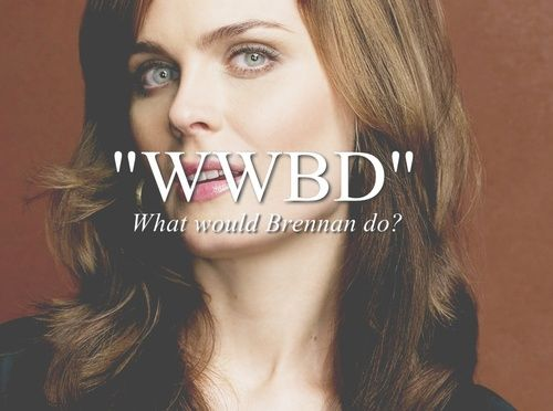What would Brennan do? Or is it What would Bones do? I know what she would do . Do you?