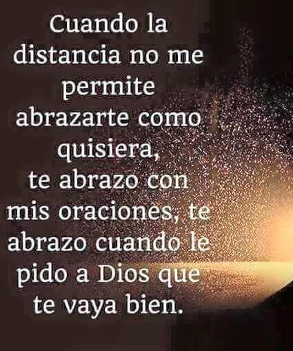 Cuando la distancia no me permite abrazarte como quisiera, te abrazo con mis oraciones, te abrazo cuando le pido a Dios que te vaya bien.
