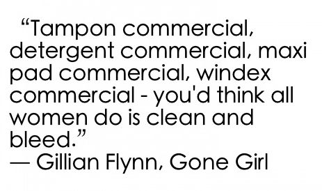 Tampon commercial, detergent commercial, maxi pad commercial, windex commercial - you'd think all women so is clean and bleed. - Gillian Flynn, Gone Girl #book #quotes