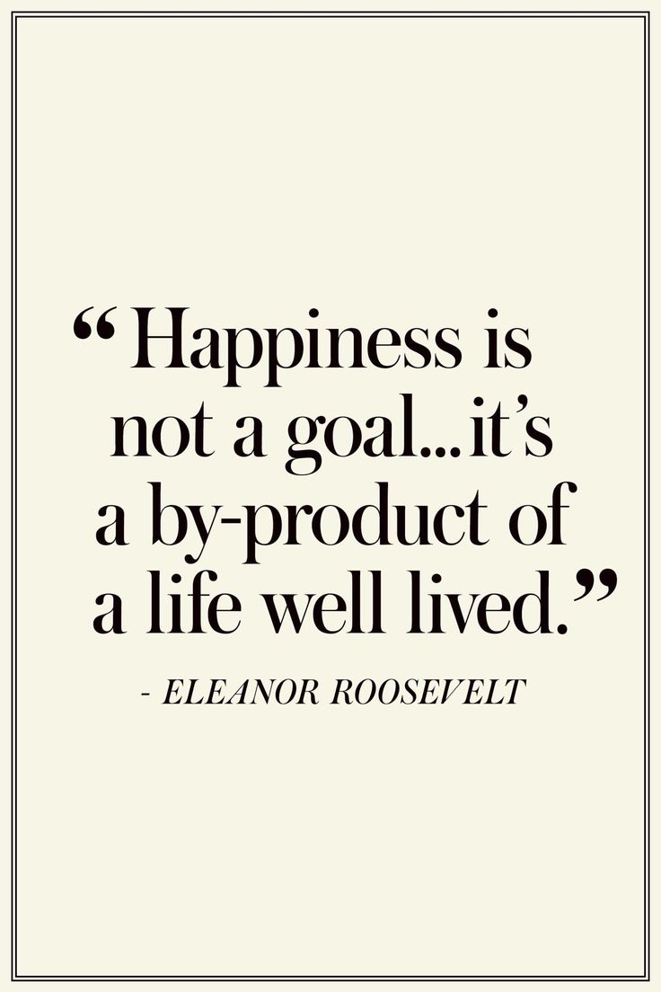 "Eleanor Roosevelt: ""Happiness is not a goal...it's a by-product of a life well…"