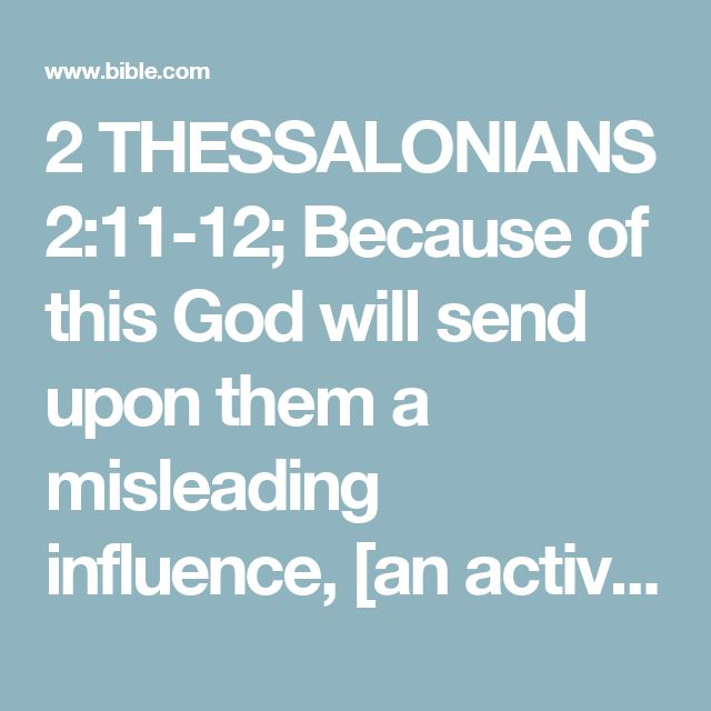 2 THESSALONIANS 2:11-12; Because of this God will send upon them a misleading influence, [an activity of error and deception] so they will believe the lie, in order that all may be judged and condemned who did not believe the truth [about their sin, and the need for salvation through Christ], but instead took pleasure in unrighteousness.