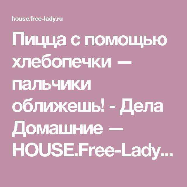 Пицца с помощью хлебопечки — пальчики оближешь! - Дела Домашние — HOUSE.Free-Lady.ru