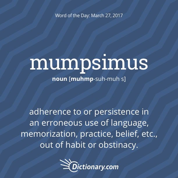 Mumpsimus - adherence to or persistence in an erroneous use of language, memorization, practice, belief, etc., out of habit or obstinacy (opposed to sumpsimus).