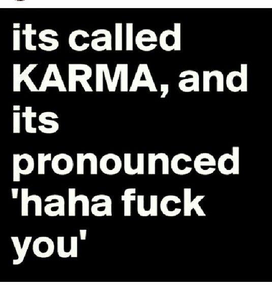 Called karma, pronounced haha f you