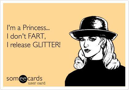 I'm a Princess... I don't FART, I release GLITTER!Laugh, Quotes, Ecards Funny, True, Humor Baha, Funny Stuff, Bitch, Princesses Humor, Mom