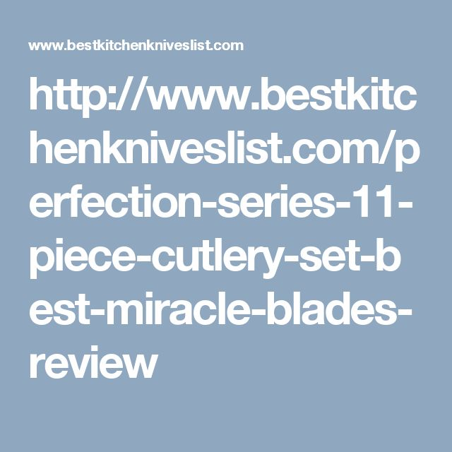 http://www.bestkitchenkniveslist.com/perfection-series-11-piece-cutlery-set-best-miracle-blades-review