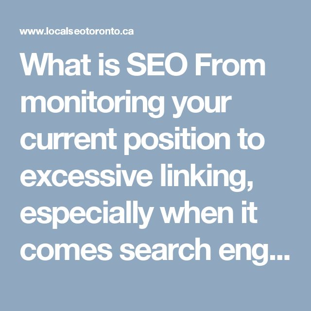 What is SEO From monitoring your current position to excessive linking, especially when it comes search engine optimization for your website.