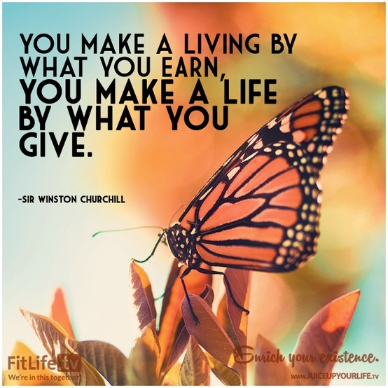 You make a living by what you earn. You make a life by what you give.
