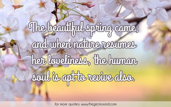The beautiful spring came; and when Nature resumes her loveliness, the human soul is apt to revive also.  #apt #beautiful #human #loveliness #nature #quotes #resumes #revive #soul #spring