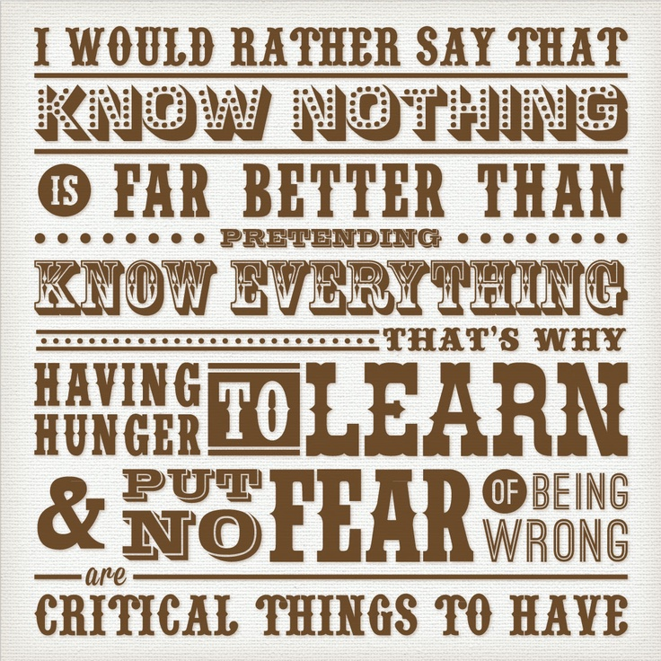 this is quote about how great to know nothing than pretending know everything. Hope this quote encourage us to have hunger to learn and put no fear of being wrong. see more of my work at www.blogojan.blogspot.com :)