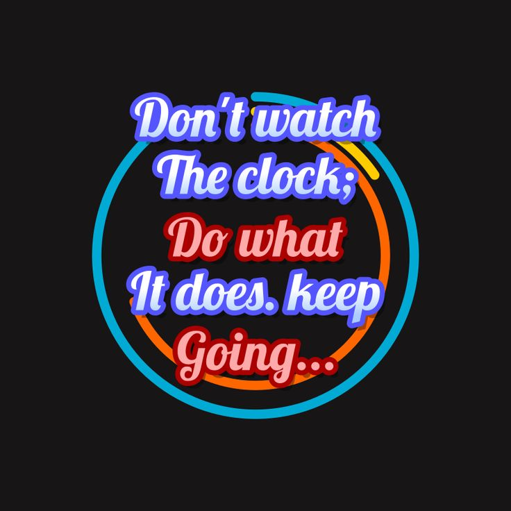 don't watch the clock, do what it does, keep doing - motivational quotes