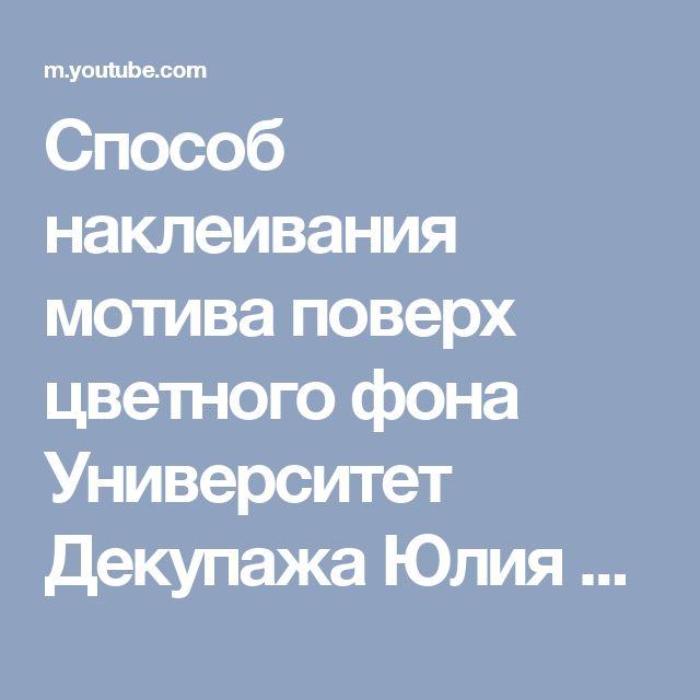 Способ наклеивания мотива поверх цветного фона Университет Декупажа Юлия Валько - YouTube