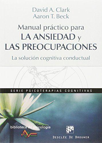 Manual práctico para la ansiedad y las preocupaciones : la solución cognitiva conductual / David A. Clark, Aaron T. Beck