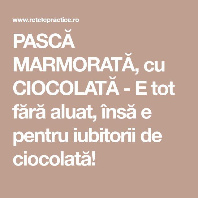 PASCĂ MARMORATĂ, cu CIOCOLATĂ - E tot fără aluat, însă e pentru iubitorii de ciocolată!