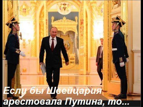 Если бы Швейцария арестовала Путина, то..........