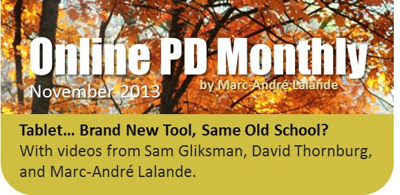 November 2013 *** *** *** Tablet… Brand New Tool, Same Old School? With videos from Sam Gliksman, David Thornburg,  and Marc-André Lalande. + Change Is Scary