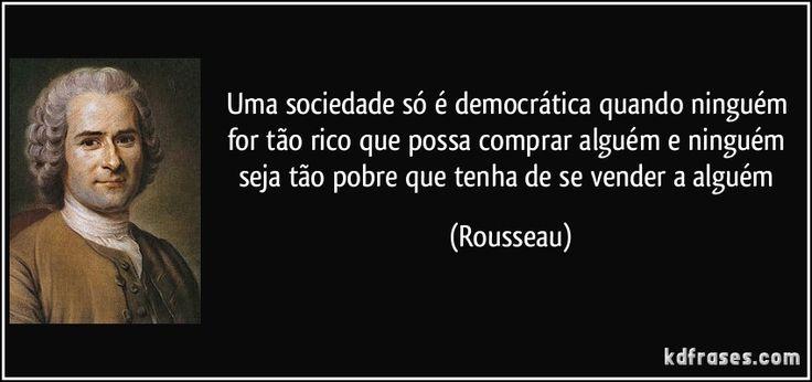 Uma sociedade só é democrática quando ninguém for tão rico que possa comprar alguém e ninguém seja tão pobre que tenha de se vender a alguém (Rousseau)