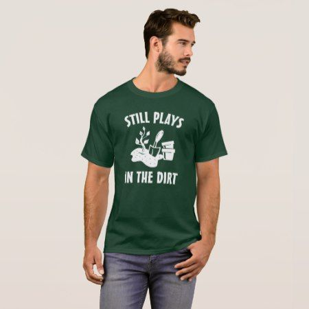 Still plays in the Dirt - Gardening T-Shirt - tap to personalize and get yours