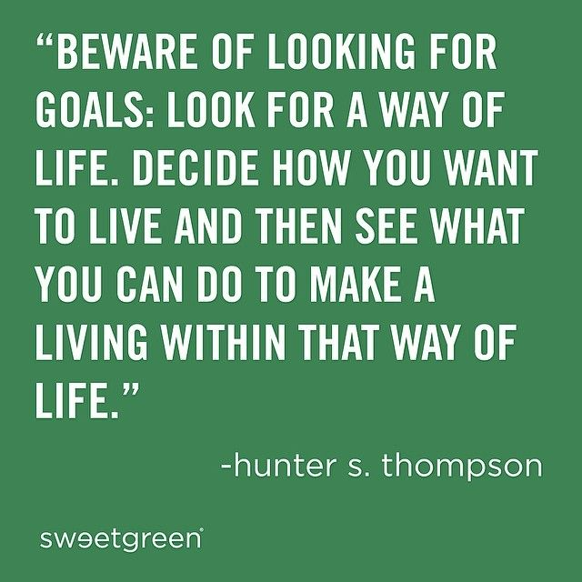 """Beware of looking for goals: look for a way of life. decide how you want to live and then see what you can do to make a living within that way of life."" - Hunter S. Thompson"