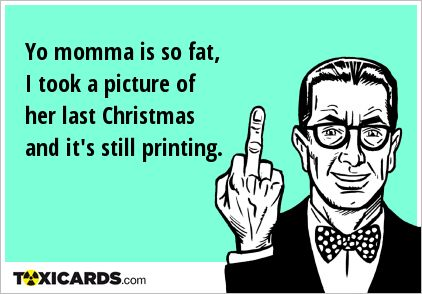 Yo momma is so fat, I took a picture of her last Christmas and it's still printing.