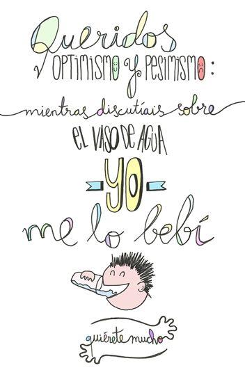 Láminas Positivas de QuiéreteMucho: Queridos optimismo y pesimismo; mientras discutíais sobre el vaso de agua YO me lo bebí