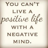 You can't live a positive life with a negative mind. i need