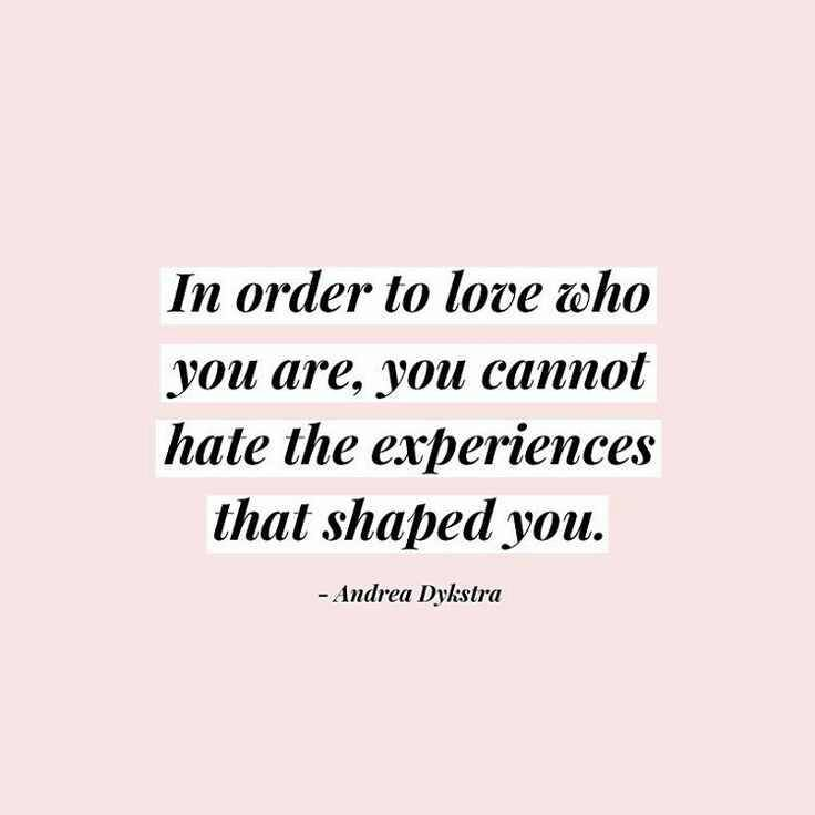 """""""In order to love who you are, you cannot hate the experiences that shaped you."""" - Andrea Dykstra   I don't know if I fully agree with this statement... If you've been abused or experienced trauma, I think you can simultaneously hate that it happened and also choose to love what it's taught you."""