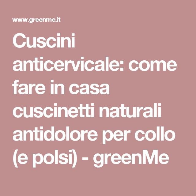 Cuscini anticervicale: come fare in casa cuscinetti naturali antidolore per collo (e polsi) - greenMe