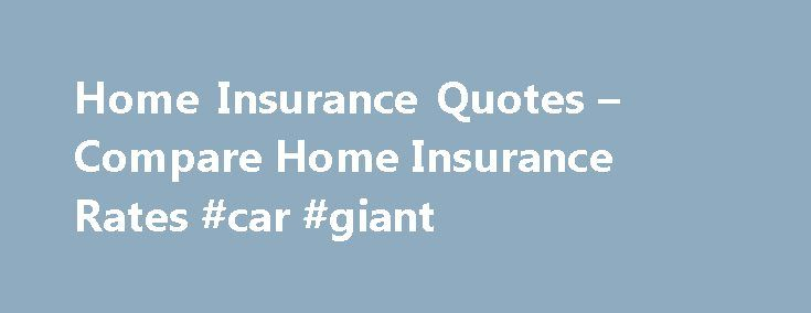 Home Insurance Quotes – Compare Home Insurance Rates #car #giant http://insurance.nef2.com/home-insurance-quotes-compare-home-insurance-rates-car-giant/  #assurance insurance # Protect Your Investment with Homeowners Insurance Home ownership: it's an American dream. But buying a place of your own or settling the family in new digs requires financial commitment. That means saving for a down payment, getting... Read more