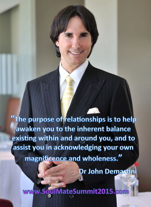 """""""The purpose of relationships is to help  awaken you to the inherent balance  existing within and around you, and to  assist you in acknowledging your own magnificence and wholeness.""""  Dr John Demartini, www.SoulMateSummit2015.com"""
