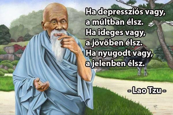 Ha depressziós vagy, a múltban élsz. Ha ideges vagy, a jövőben élsz. Ha nyugodt vagy, a jelenben élsz. - Lao Tzu #idézetek #gondolatok
