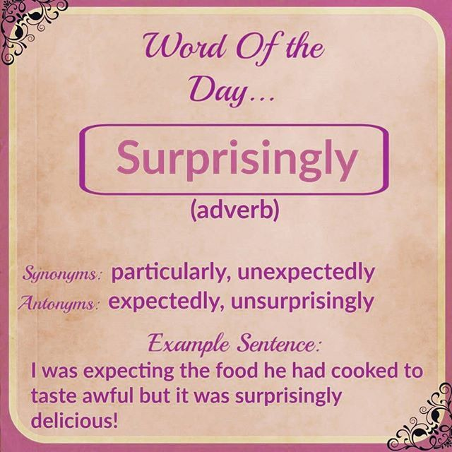 """English Vocabulary  Today's word of the day is...☆Surprisingly☆    This is an adverb so it needs to come before an adjective or another adverb. Be careful not to confuse the adverb 'surprisingly' with the adjective 'surprising'!  For example, I can say """"the end of the movie was really surprising!"""" """"Even though it got bad reviews,  I thought the movie was surprisingly good!"""""""