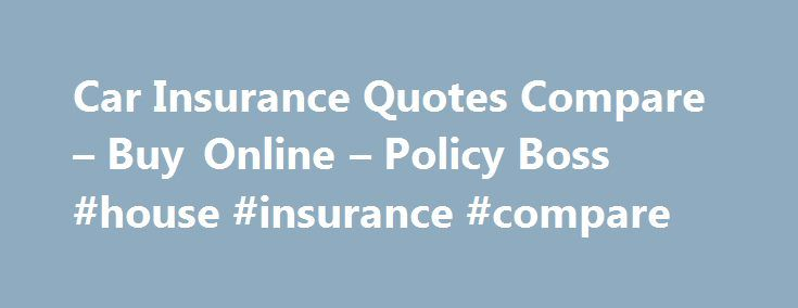 Car Insurance Quotes Compare – Buy Online – Policy Boss #house #insurance #compare http://insurances.remmont.com/car-insurance-quotes-compare-buy-online-policy-boss-house-insurance-compare/  #compare car insurance online # Compare Car Insurance Quotes Online Car insurance policy is mandatory for car owners as per Indian Motor Vehicles Act 1988, so select it wisely. This Plan is designed to give coverage for losses which insured might incur in case his vehicle gets stolen or damaged. The…
