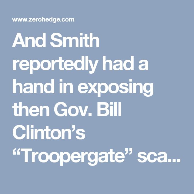 "And Smith reportedly had a hand in exposing then Gov. Bill Clinton's ""Troopergate"" scandal, where the future president used state troopers to guard him while he was having sex with various women who were not his wife."