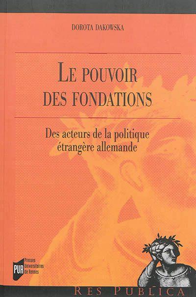 Le pouvoir des fondations : des acteurs de la politique étrangère allemande / Dorota Dakowska. -- Rennes :  Presses Universitaires de Rennes,  2014.