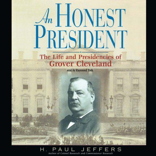 An Honest President: The Life and Presidencies of Grover Cleveland:   [Read by Raymond Todd]brbr Today, Grover Cleveland is chiefly known as the only president to have been elected to two non-consecutive terms. But in his day, Cleveland was a renowned reformer: an enemy of political machines who joined forces with Theodore Roosevelt to fight powerful party bosses, a moralist who vetoed bills he considered blatant raids on the Treasury, and a vigorous defender of the Monroe Doctrine who...