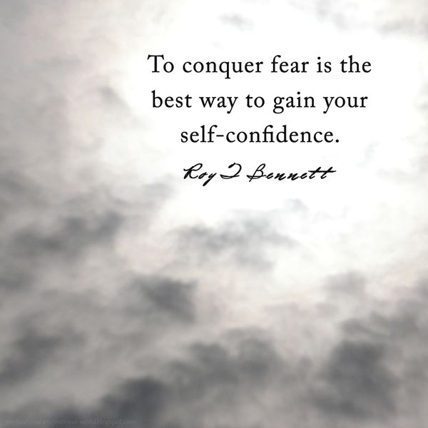 """To conquer fear is the best way to gain your self-confidence.""― Roy T. Bennett"