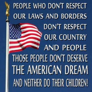 People who don't respect our laws and borders, don't respect our country and people. Those people don't deserve THE AMERICAN DREAM and neither do their children!